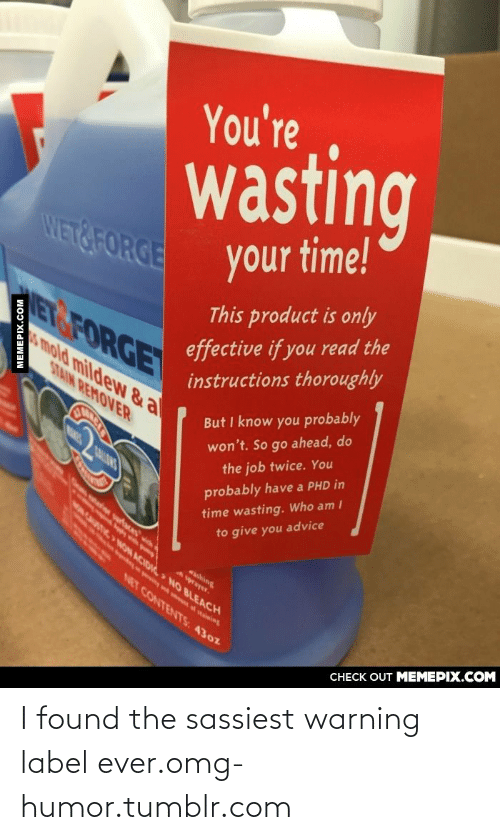 Nares: You're  wasting  WET&FORGE  your time!  This product is only  effective if you read the  instructions thoroughly  ETGFORGE  s mold mildew & a  STAIN REMOVER  But I know you probably  won't. So go ahead, do  NARES  the job twice. You  time wasting. Who am I  to give you advice  probably have a PHD in  NON ACIDid NO BLEACH  NET CONTENTS: 430z  CНECK OUT MЕМЕРIХ.COM  MEMEPIX.COM I found the sassiest warning label ever.omg-humor.tumblr.com