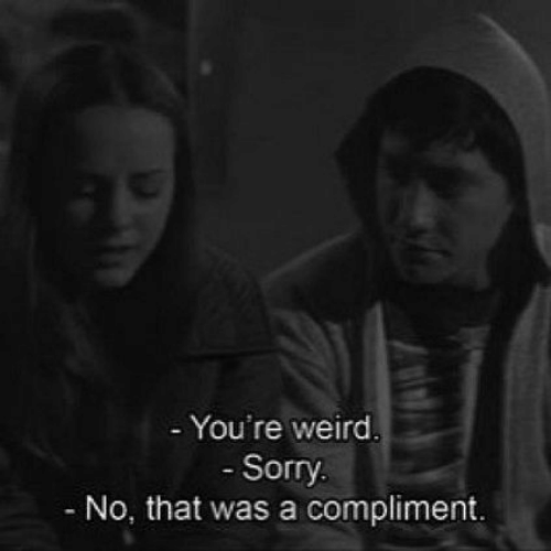 Sorry, Weird, and Youre: - You're weird  Sorry  No, that was a compliment.