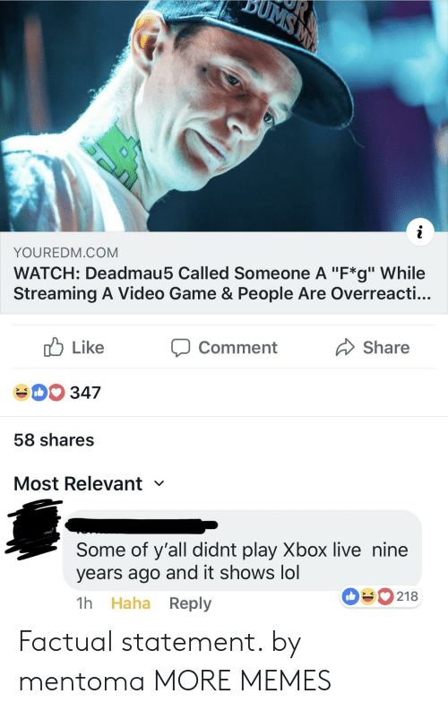 """xbox live: YOUREDM.COM  WATCH: Deadmau5 Called Someone A """"F*g"""" While  Streaming A Video Game & People Are Overreacti...  cb Like  40 347  58 shares  Most Relevant  comment  Share  Some of y'all didnt play Xbox live nine  years ago and it shows lol  1h Haha Reply  090218 Factual statement. by mentoma MORE MEMES"""