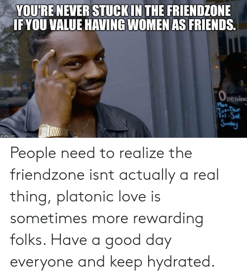 Friends, Friendzone, and Love: YOURENEVER STUCKIN THE FRIENDZONE  IFYOU VALUE HAVING WOMEN AS FRIENDS.  peninc  Tue-Thue  ri-Sal  imgfip.com People need to realize the friendzone isnt actually a real thing, platonic love is sometimes more rewarding folks. Have a good day everyone and keep hydrated.