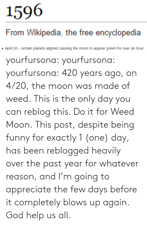 Reblog: yourfursona: yourfursona:  yourfursona: 420 years ago, on 4/20, the moon was made of weed. This is the only day you can reblog this. Do it for Weed Moon.  This post, despite being funny for exactly 1 (one) day, has been reblogged heavily over the past year for whatever reason, and I'm going to appreciate the few days before it completely blows up again. God help us all.