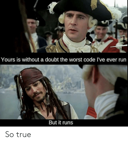 Run, The Worst, and True: Yours is without a doubt the worst code I've ever run  But it runs So true