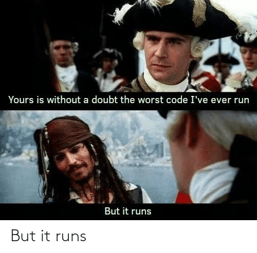 Runs: Yours is without a doubt the worst code I've ever run  But it runs But it runs