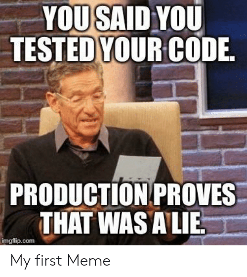 First Meme: YOUSAID YOU  TESTEDYOUR CODIE  PRODUCTION PROVES  THAT WAS ALIE  imgflip.com My first Meme
