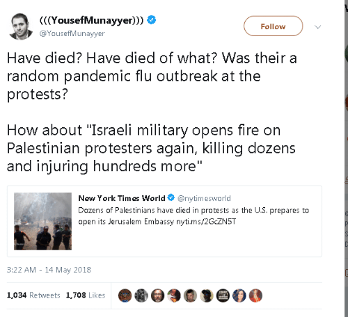 "Fire, New York, and World: YousefMunayyer)))  @YousefMunayyer  Follow  Have died? Have died of what? Was their a  random pandemic flu outbreak at the  protests?  How about ""Israeli military opens fire on  Palestinian protesters again, killing dozens  and injuring hundreds more  New York Tim es World@nytimesworld  Dozens of Palestinians have died in protests as the U.S. prepares to  open its Jerusalem Embassy nyti.ms/2GCZN5T  3:22 AM - 14 May 2018  1,034 Retweets 1,708 Likes"
