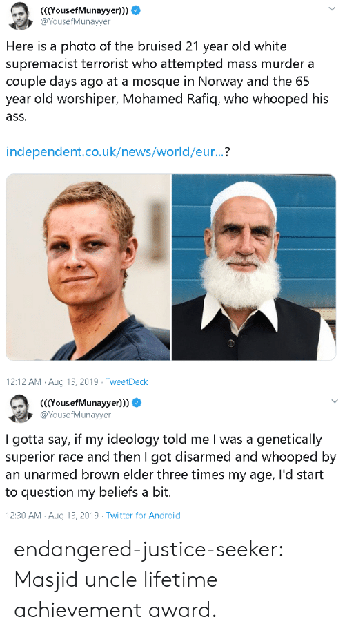 Android, Ass, and News: YousefMunayyer)))  @YousefMunayyer  Here is a photo of the bruised 21 year old white  supremacist terrorist who attempted mass murder a  couple days ago at a mosque in Norway and the 65  year old worshiper, Mohamed Rafiq, who whooped his  ass.  independent.co.uk/news/world/eur...?  12:12 AM Aug 13, 2019 TweetDeck   (YousefMunayyer)))  @YousefMunayyer  I gotta say, if my ideology told me I was a genetically  superior race and then I got disarmed and whooped by  an unarmed brown elder three times my age, l'd start  to question my beliefs a bit.  12:30 AM Aug 13, 2019 Twitter for Android endangered-justice-seeker:   Masjid uncle lifetime achievement award.