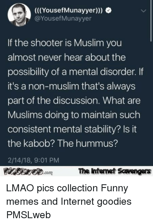 Hummus: (((YousefMunayyer)))  @YousefMunayyer  If the shooter is Muslim you  almost never hear about the  possibility of a mental disorder. If  it's a non-muslim that's always  part of the discussion. What are  Muslims doing to maintain such  consistent mental stability? Is it  the kabob? The hummus?  2/14/18, 9:01 PM  The ntenet Scavengars  com <p>LMAO pics collection  Funny memes and Internet goodies  PMSLweb </p>