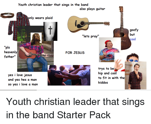 "Jesus, Love, and Starter Packs: Youth christian leader that sings in the band  also plays guitar  ly wears plaid  goofy  but  cool  ""lets pray""  ""pls  heavenly  father""  FOR JESUs  yes i love jesus  and yes hes a man  so yes i love a man  trys to be  hip and cool  to fit in with the  kiddos"