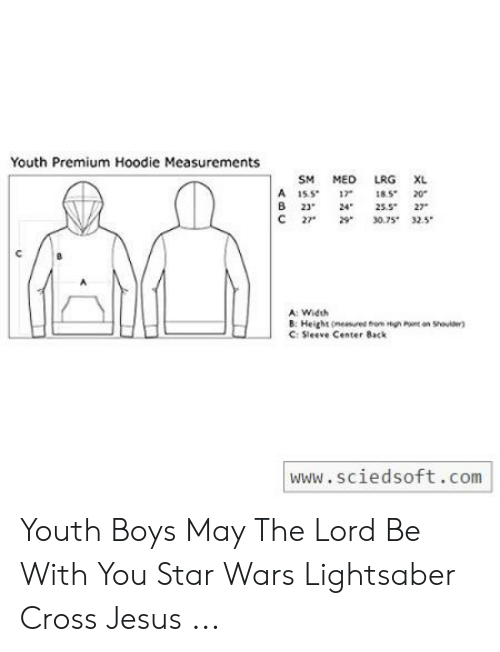 Jesus Cross Lightsaber: Youth Premium Hoodie Measurements  LRG XL  SM MEO  A 15517 185 20  B 23 24  C 27  25.5 27  30.75 32.5  A: Width  B: Height(nee om High Pont on Shod  C: Sleeve Center Back  www.sciedsoft.com Youth Boys May The Lord Be With You Star Wars Lightsaber Cross Jesus ...