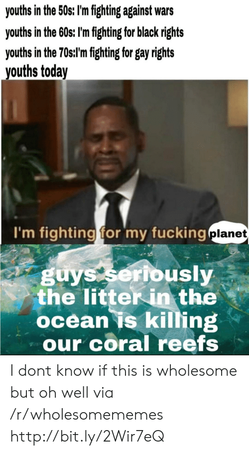 Fucking, Black, and Http: youths in the 50s: I'm fighting against wars  youths in the 60s; I'm fighting for black rights  youths in the 70st'mfghting for gay ights  vouths today  I'm fighting for my fucking  planet  guys seribusly  the litter in the  ocean is killing  our coral reefs I dont know if this is wholesome but oh well via /r/wholesomememes http://bit.ly/2Wir7eQ