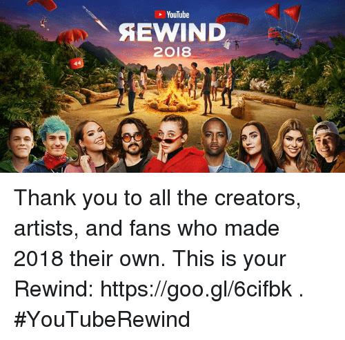 Dank, youtube.com, and Thank You: YouTube  2018 Thank you to all the creators, artists, and fans who made 2018 their own. This is your Rewind: https://goo.gl/6cifbk . #YouTubeRewind
