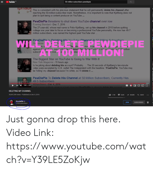 Permanently Delete: YouTube  50 million subscribers pewdiepie  ToriabThis is consistent with his previous statement that he will permanently delete his channel after  reac hing the 50-million-subscriber mark. Nonetheless, it is important to note that Kjellberg does not  plan to quit being a content producer on YouTube ...  PewDiePie threatens to shut down YouTube channel over row  Evening Standard-Dec 7, 2016  The 27-year-old, whose real name is Felix Kjellberg, set up his channel in 2010 before quitting  college one year later to foc us on becoming a professional YouTube personality. He now has 49.7  million subscribers, was named the highest paid YouTube star...  PewDiePie Is Deleting Hie VouTube Channel At 50 Million Suhscrihers  Pe strian  ETE PEWDIEPIE  T00 MILLION!  WIL  ly p  Pie th  kn n as  against the plathnm, saying that he will delete his hannal wher it hite a milestore  subscrih In s mos. e  50 million  te  ww  The Biggest Star on YouTube Is Going to War With It  New York Magazine-15 hours ago  Is he joking about deleting his account? Probably  video were excerpted by U.K. outlet The Independent with the headline: PewDiePie: YouTube may  be 'killing' my channel because I'm white, so l'll delete it...  . ... The 20 seconds of Kjellberg's ten-minute  PewDiePie To Delete His Channel at 50 Million Subscribers; Currently Has  49.5 Subscribers  MStars News-Dec 4, 2016  1:41 1:43  uot o mocoublicituotuntora loat claim but DouDicDin ic obout to dolatabie oggount.  DELETING MY CHANNEL  35,947,399 views Published on Dec 9, 2016  1.7M  262K  SHARE  SAVE  PewDiePie  JOIN  SUBSCRIBED  101M subscribers Just gonna drop this here. Video Link: https://www.youtube.com/watch?v=Y39LE5ZoKjw