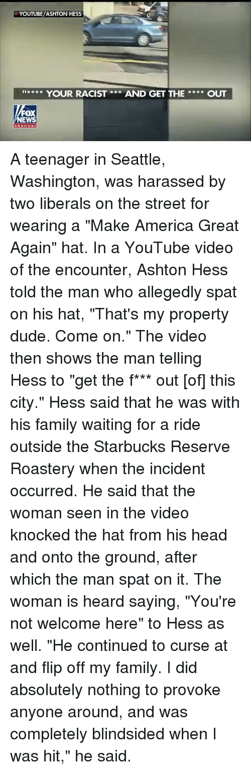 """The Encounter: YOUTUBE/ASHTON HESS  I**** YOUR RACIST **AND GET THEOUT  FOX  NEWS  channel A teenager in Seattle, Washington, was harassed by two liberals on the street for wearing a """"Make America Great Again"""" hat. In a YouTube video of the encounter, Ashton Hess told the man who allegedly spat on his hat, """"That's my property dude. Come on."""" The video then shows the man telling Hess to """"get the f*** out [of] this city."""" Hess said that he was with his family waiting for a ride outside the Starbucks Reserve Roastery when the incident occurred. He said that the woman seen in the video knocked the hat from his head and onto the ground, after which the man spat on it. The woman is heard saying, """"You're not welcome here"""" to Hess as well. """"He continued to curse at and flip off my family. I did absolutely nothing to provoke anyone around, and was completely blindsided when I was hit,"""" he said."""