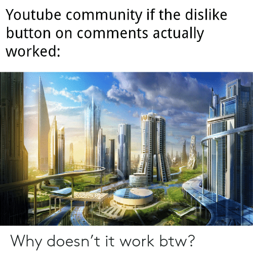 dislike: Youtube community if the dislike  button on comments actually  worked: Why doesn't it work btw?