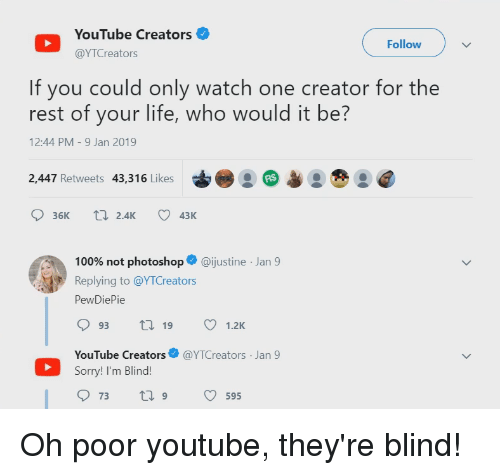 Anaconda, Life, and Photoshop: YouTube Creators  @YTCreators  Follow  If you could only watch one creator for the  rest of your life, who would it be?  12:44 PM -9 Jan 2019  2,447 Retweets 43,316 Likes  36K t 2.4K 43K  100% not photoshop. @justine-Jan 9  Replying to @YTCreators  PewDiePie  93  19 1.2K  YouTube Creators@YTCreators Jan 9  Sorry! I'm Blind  73  T 9  595