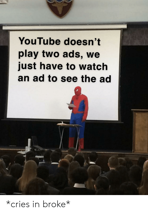 Cries In: YouTube doesn't  play two ads, we  just have to watch  an ad to see the ad *cries in broke*