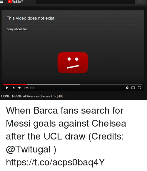 Chelsea Fc: YouTube FR  -  This video does not exist  Sorry about that.  ▶ 1 , 0:31 / 3:00  LIONEL MESSI- All Goals vs Chelsea FC - [HD] When Barca fans search for Messi goals against Chelsea after the UCL draw (Credits: @Twitugal ) https://t.co/acps0baq4Y