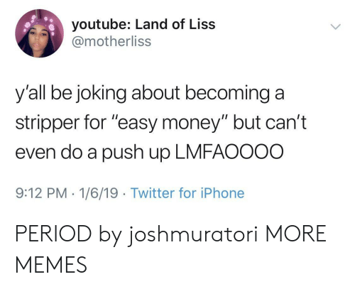 """easy money: youtube: Land of Liss  @motherliss  y'all be joking about becominga  stripper for """"easy money"""" but can't  even do a push up LMFAOOOO  9:12 PM-1/6/19 Twitter for iPhone PERIOD by joshmuratori MORE MEMES"""