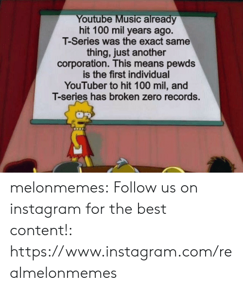 corporation: Youtube Music already  hit 100 mil years ago.  T-Series was the exact same  thing, just another  corporation. This means pewds  is the first individual  YouTuber to hit 100 mil, and  T-series has broken zero records. melonmemes:  Follow us on instagram for the best content!: https://www.instagram.com/realmelonmemes