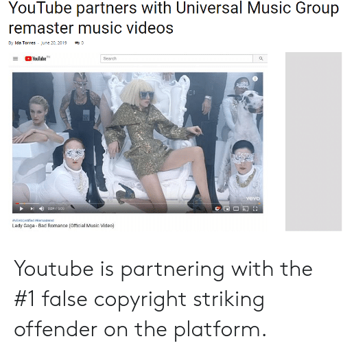 Bad, Lady Gaga, and Music: YouTube partners with Universal Music Group  remaster music videos  By Ida Torres - June 20, 2019  YouTubeM  Search  vevo  0:04/5:08  VEVOCertified #Remastered  Lady Gaga Bad Romance (Official Music Video) Youtube is partnering with the #1 false copyright striking offender on the platform.