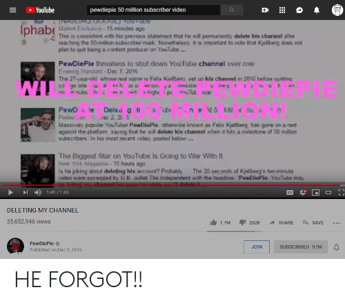 Permanently Delete: YouTube  pewdiepie 50 million subscriber video  =  INASUAC.G GL To0Tbe  Maket Exclu -15minutes ago  This is consistent with tis preious statement that he will permanently delete his channel after  reaching the 50-million-subscriber mark Nonetheless, it is important to note that Kjoliberg does not  plan to ouit being a content producer on YouTube...  Iphabe  PewDiePie threatens to shut down YouTube channel over row  Evenng Standard-Dec 7 2016  The 27-year-old whose real name is Felx Kiellbera set un his charnel in 2010 before quitting  co ge one to fc oecor atessior  in subs b  highr I p YouTut star  as n nan  mu  neAt5 Mil Su  PewD ie  Ped  Masaively populair YouTuber PewDiePie otherwise known as Felix Kjellberg has gone on a rant  against the platform saying that he will delete his channel when it hitss a milestone of 50 million  subscribers In his most recent video posted below ..  Deleu g li  Dec 2. 20 6  O ub  The Biggest Star on YouTube Is Going to War With It  New York Mayaze-15 hours ago  Is he joking about deleting his account? Probably  videa were excerpted by U K outiet The Independent with the headline: PewDiePie YouTube may  ng channel  The 20 seconds of Kjellberg's ten-minute  1:41/ 1:43  CC  DELETING MY CHANNEL  35,652,946 views  262K  SHARE  E SAVE  1.7M  PewDiePie  JOIN  SUBSCRIBED 97M  Published on Dec 9, 2016 HE FORGOT!!