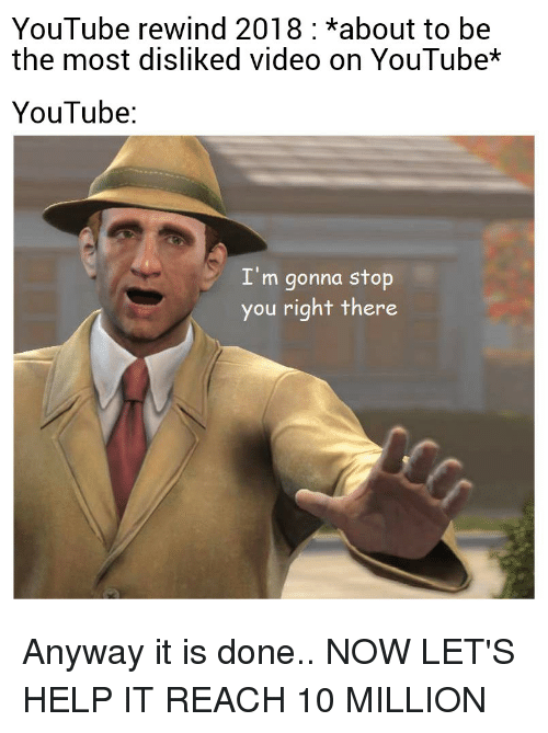 youtube.com, Help, and Video: YouTube rewind 2018 *about to be  the most disliked video on YouTube*  YouTube  I'm gonna stop  you right there