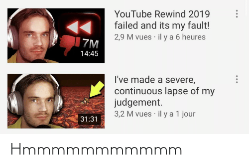 youtube.com, Made, and Judgement: YouTube Rewind 2019  failed and its my fault!  2,9 M vues · il y a 6 heures  7M  14:45  I've made a severe,  continuous lapse of my  judgement.  3,2 M vues · il y a 1 jour  31:31 Hmmmmmmmmmmm