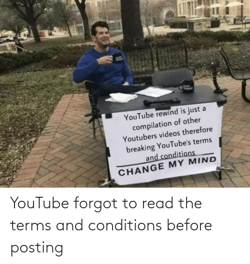compilation: YouTube rewind is just a  compilation of other  Youtubers videos therefore  breaking YouTube's terms  and conditions  CHANGE MY MIND YouTube forgot to read the terms and conditions before posting