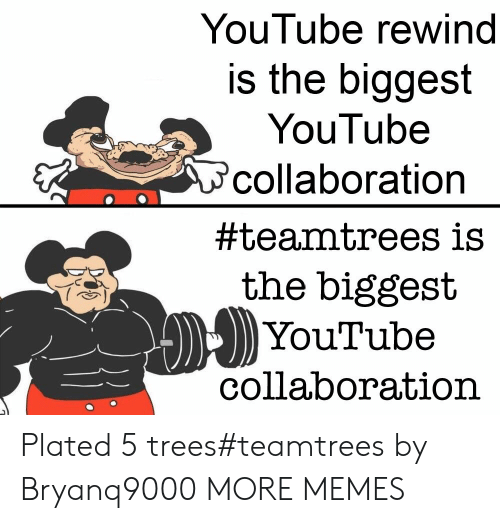rewind: YouTube rewind  is the biggest  YouTube  collaboration  #teamtrees is  the biggest  YouTube  collaboration Plated 5 trees#teamtrees by Bryanq9000 MORE MEMES