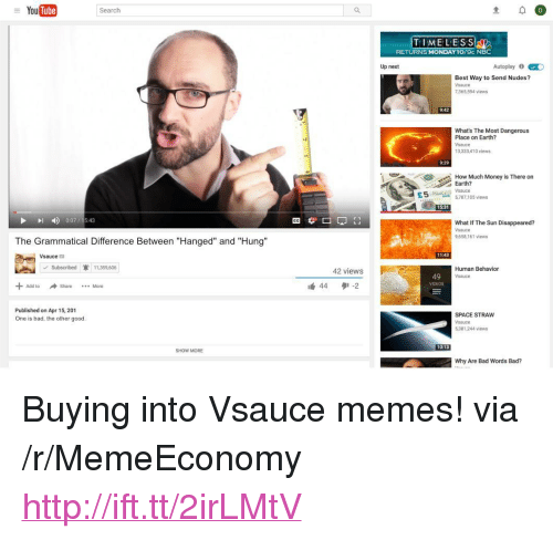 """grammatical: YouTube  Search  TIMELESS  RETURNS MONDAY1O/9c N  Up next  Autoplay 0  Best Way to Send Nudes?  Vsauce  7,365,594 views  9:42  What's The Most Dangerous  Place on Earth?  sauce  3,333,410 views  9:29  How Much Money is There on  Earth?  E55,787,105 views  15:31  I 007/15.43  What If The Sun Disappeared?  Vsauce  9,658,161 iews  The Grammatical Difference Between """"Hanged"""" and """"Hung""""  11:43  sauce  42 views  44タ' .2  Subscribed 11,359,606  Human Behavion  sauce  49  VIDEOS  Add to  Share More  Published on Apr 15, 201  One is bad, the other good  SPACE STRAW  Vsauce  5,381,244 views  10:13  SHOW MORE  Why Are Bad Words Bad? <p>Buying into Vsauce memes! via /r/MemeEconomy <a href=""""http://ift.tt/2irLMtV"""">http://ift.tt/2irLMtV</a></p>"""