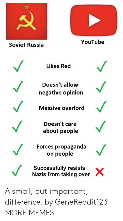 Dank, Memes, and Target: YouTube  Soviet Russia  Likes Red  Doesn't allow  negative opinion  Massive overlord  Doesn't care  about people  Forces propaganda  on people  Successfully resists  Nazis from taking over A small, but important, difference. by GeneReddit123 MORE MEMES