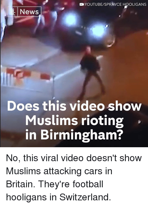 Rioting: YOUTUBE/SPRAVCE HOOLIGANS  L News  Does this video show  Muslims rioting  in Birmingham? No, this viral video doesn't show Muslims attacking cars in Britain.  They're football hooligans in Switzerland.