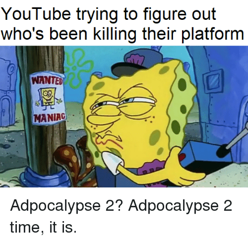 youtube.com, Time, and Been: YouTube trying to figure out  who's been killing their platform  WANTED  MANIAC Adpocalypse 2? Adpocalypse 2 time, it is.