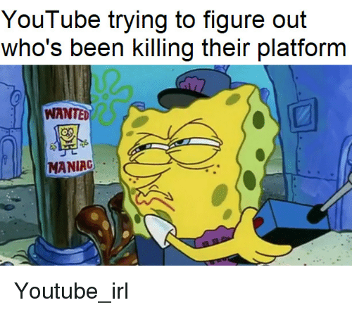 maniac: YouTube trying to figure out  who's been killing their platform  WANTED  MANIAC Youtube_irl