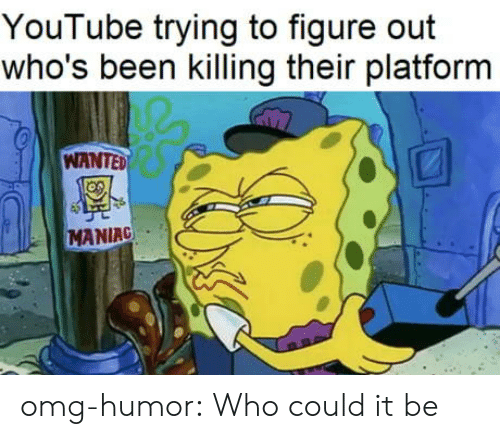 Omg, Tumblr, and youtube.com: YouTube trying to figure out  who's been killing their platform  WANTED  MANIAC omg-humor:  Who could it be