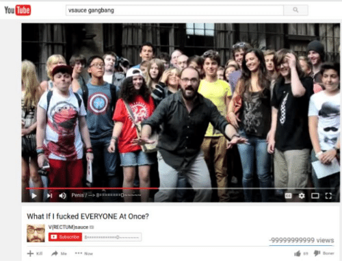 Gangbangers: YouTube  vsauce gangbang  Penis  What If I fucked EVERYONE At Once?  V(RECTUM)sauce a  Kill Me Now  -99999999999 views