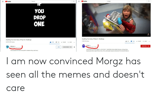 Apple, Iphone, and MacBook Pro: YouTube  YouTube  Search  morgz  YOU  DROP  ONE  Anything You Carry, I'll Buy It Challenge  Anything You Can Carry, I'll Pay For Challenge  190,192 views  21K  1.8K  SHARE  SAVE  24,557,295 views  679K  13K  SHARE  ESAVE  Morgz  ublished on Jun 1, 2019  SUBSCRIBE 10M  MrBeast  JOIN  SUBSCRIBED 19M  Published on Apr 20, 2019  WHATEVER YOU CAN CARRY, I'LL PAY FOR IT - SHOPPING CHALLENGE!! (Morgz vs Morgz Mum  Buying Eachother Apple iPhone, Xbox, PS4, Lamborghini Supercar, Macbook Pro, Diamond Rolex &  I took people into stores and paid for whatever they could carry  II I am now convinced Morgz has seen all the memes and doesn't care