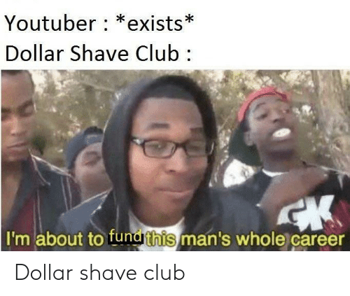 Club, Youtuber, and Dollar Shave Club: Youtuber: *exists*  Dollar Shave Club  I'm about to fundrthis/man's whole career Dollar shave club