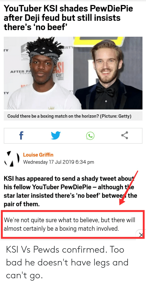Bad, Beef, and Boxing: YouTuber KSI shades PewDiePie  after Deji feud but still insists  there's 'no beef'  RT  rY  AFTER PA  CAN'T  LOSE  MIUDIOS  Could there be a boxing match on the horizon? (Picture: Getty)  f  Louise Griffin  Wednesday 17 Jul 2019 6:34 pm  KSI has appeared to send a shady tweet about  his fellow YouTuber PewDiePie although tle  star later insisted there's 'no beef' betwee the  pair of them.  We're not quite sure what to believe, but there will  |almost certainly be a boxing match involved.  AV KSI Vs Pewds confirmed. Too bad he doesn't have legs and can't go.