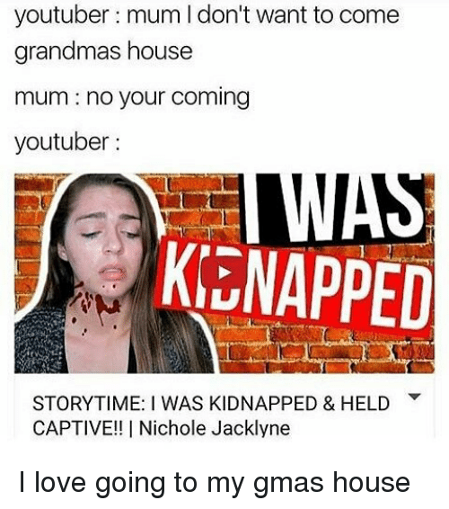 captivated: youtuber mum l don't want to come  grandmas house  mum no your coming  youtuber  KENAPPED  STORYTIME: I WAS KIDNAPPED & HELD  CAPTIVE!! I Nichole Jacklyne I love going to my gmas house