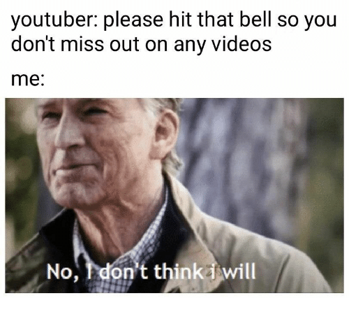 Videos, Youtuber, and Bell: youtuber: please hit that bell so you  don't miss out on any videos  me:  No, don't thinkiwill
