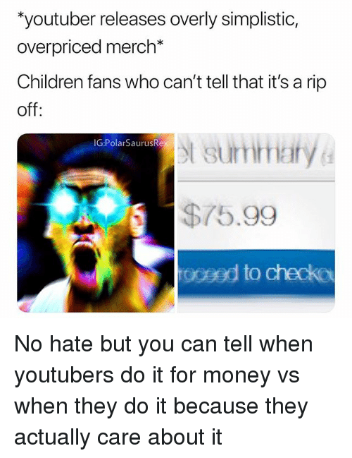 Rip Off: youtuber releases overly simplistic  overpriced merch*  Children fans who can't tell that it's a rip  off  t sumhary  75.99  oceed to checko  IG:PolarSaurusR No hate but you can tell when youtubers do it for money vs when they do it because they actually care about it