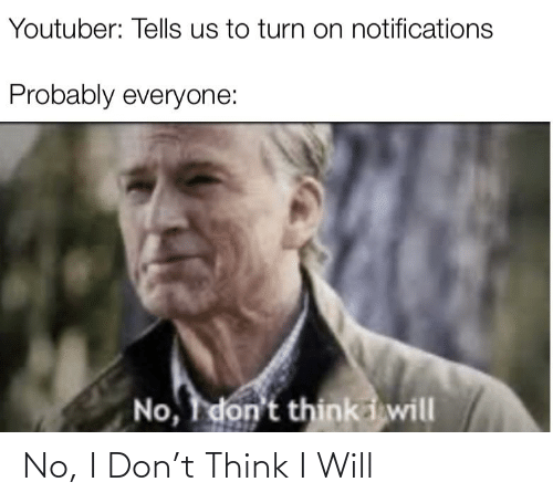 Funny, Youtuber, and Don: Youtuber: Tells us to turn on notifications  Probably everyone:  No, I don't thinki will No, I Don't Think I Will
