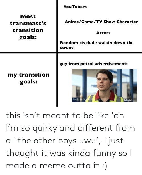 Mobil: YouTubers  most  Anime/Game/TV Show Character  transmasc's  transition  Actors  goals:  Random cis dude walkin down the  street  guy from petrol advertisement:  my transition  goals:  (god I wish tt was me)  Mobil this isn't meant to be like 'oh I'm so quirky and different from all the other boys uwu', I just thought it was kinda funny so I made a meme outta it :)