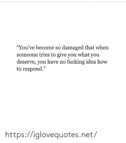 "Respond: ""You've become so damaged that when  someone tries to give you what you  deserve, you have no fucking idea how  to respond."" https://iglovequotes.net/"