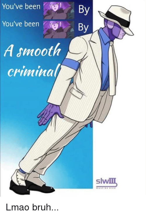 Smooth Criminal: You've been  By  You've been  By  A smooth  Criminal/  Slvv Lmao bruh...