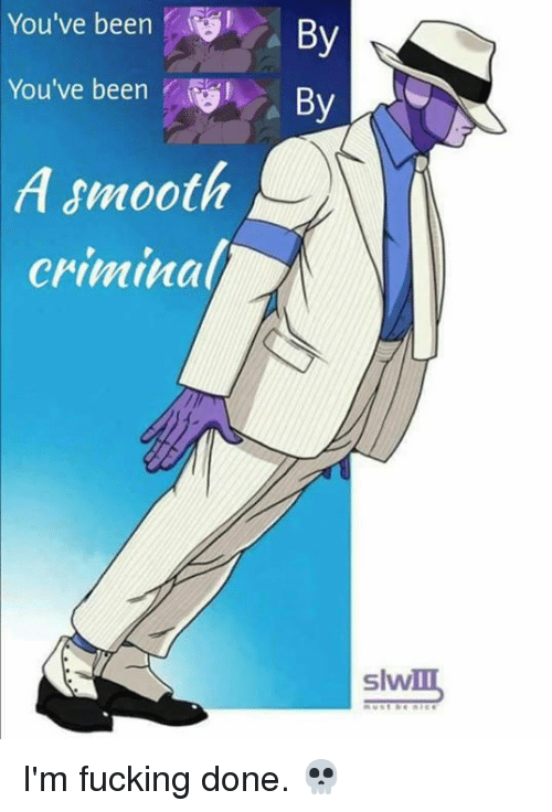 Smooth Criminal: You've been  By  You've been  By  A smooth  criminal  slw I'm fucking done. 💀