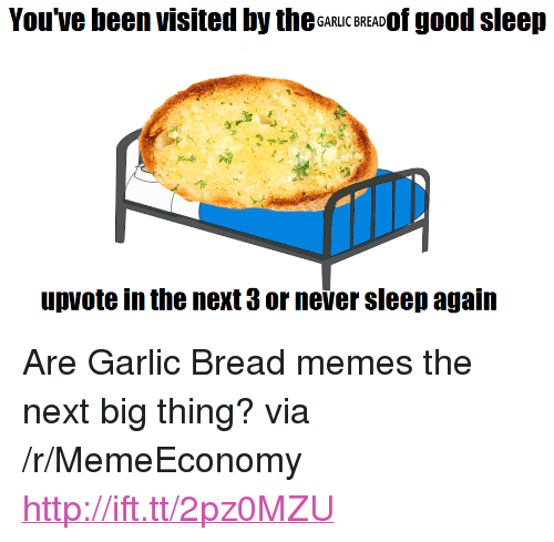 "next-big-thing: You've been visited by theGaRLIC BREADOf good sleep  upvote in the next 3 or never sleep again <p>Are Garlic Bread memes the next big thing? via /r/MemeEconomy <a href=""http://ift.tt/2pz0MZU"">http://ift.tt/2pz0MZU</a></p>"