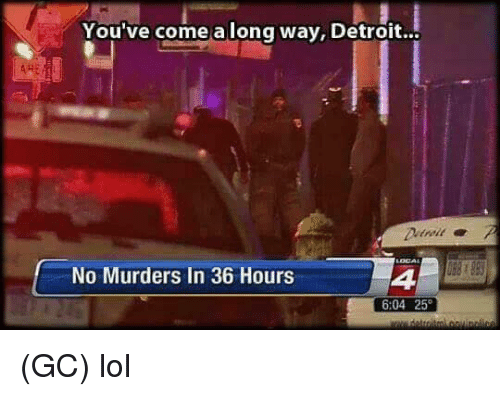 Detroit, Lol, and Memes: You've come a long way, Detroit...  No Murders In 36 Hours  4  6:04 25 (GC) lol