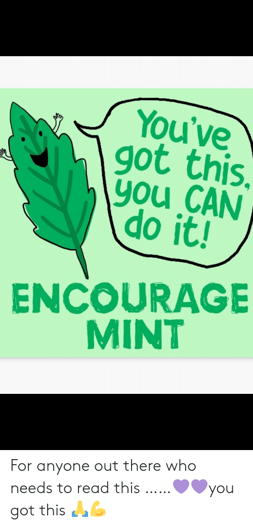 mint: You've  got this.  you CAN  do it!  ENCOURAGE  MINT For anyone out there who needs to read this ……💜💜you got this 🙏💪